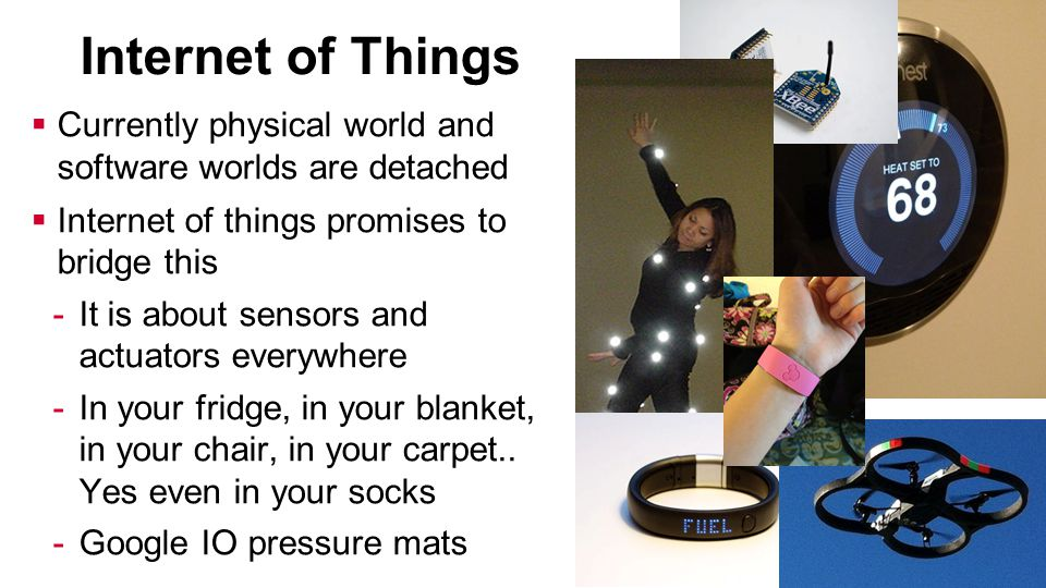Internet of Things  Currently physical world and software worlds are detached  Internet of things promises to bridge this -It is about sensors and actuators everywhere -In your fridge, in your blanket, in your chair, in your carpet..