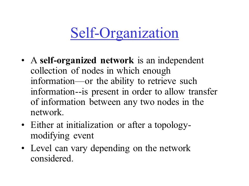 Self-Organization A self-organized network is an independent collection of nodes in which enough information—or the ability to retrieve such informati