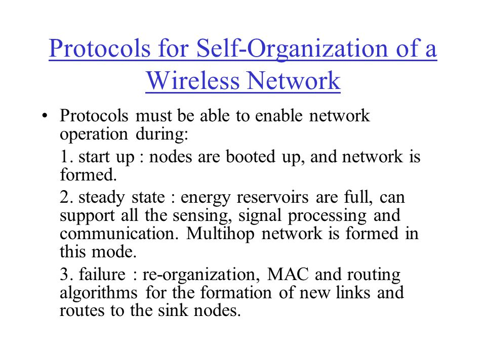 Protocols for Self-Organization of a Wireless Network Protocols must be able to enable network operation during: 1. start up : nodes are booted up, an