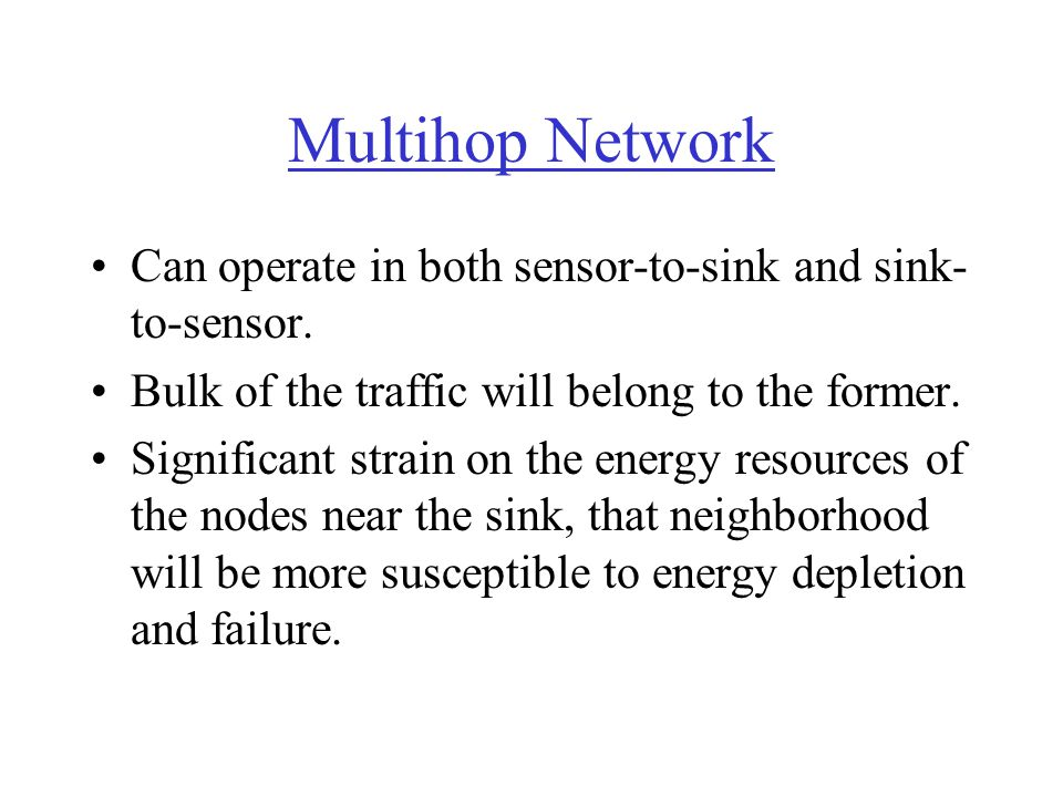 Multihop Network Can operate in both sensor-to-sink and sink- to-sensor. Bulk of the traffic will belong to the former. Significant strain on the ener