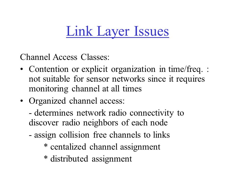 Link Layer Issues Channel Access Classes: Contention or explicit organization in time/freq. : not suitable for sensor networks since it requires monit