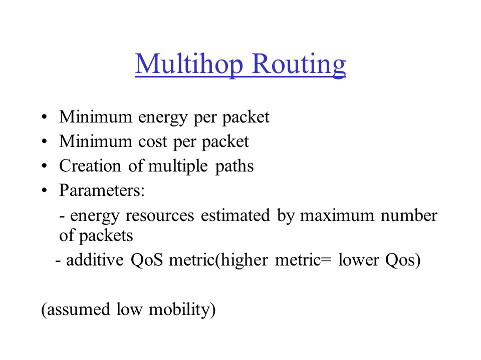 Multihop Routing Minimum energy per packet Minimum cost per packet Creation of multiple paths Parameters: - energy resources estimated by maximum numb