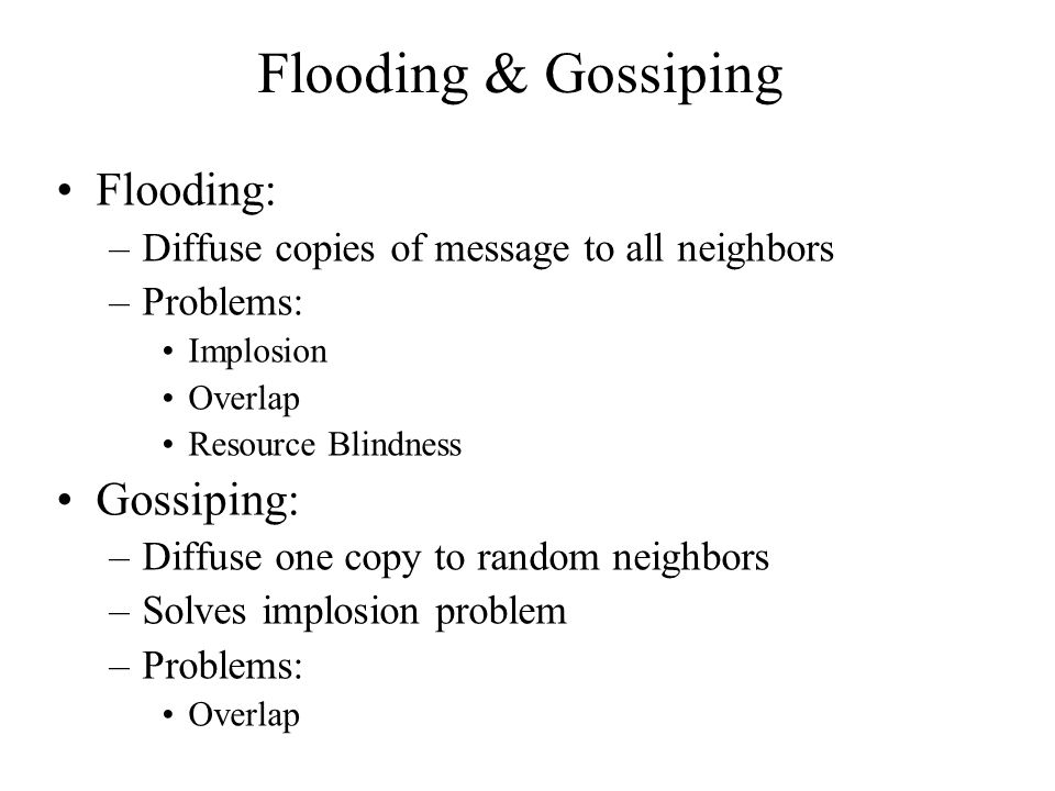 Flooding & Gossiping Flooding: –Diffuse copies of message to all neighbors –Problems: Implosion Overlap Resource Blindness Gossiping: –Diffuse one cop