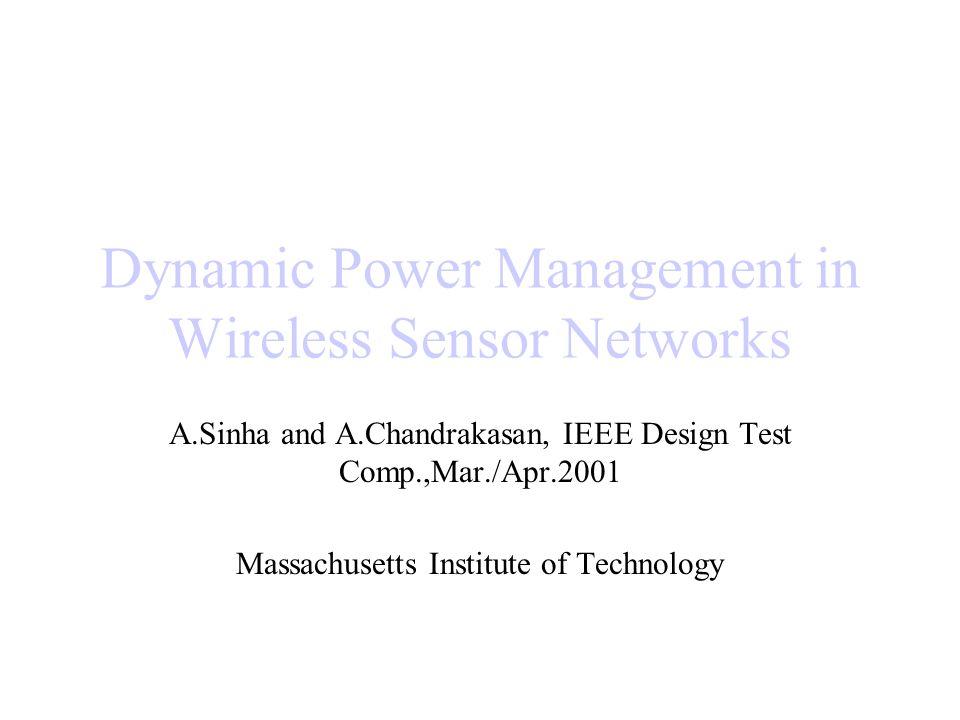 Dynamic Power Management in Wireless Sensor Networks A.Sinha and A.Chandrakasan, IEEE Design Test Comp.,Mar./Apr.2001 Massachusetts Institute of Techn