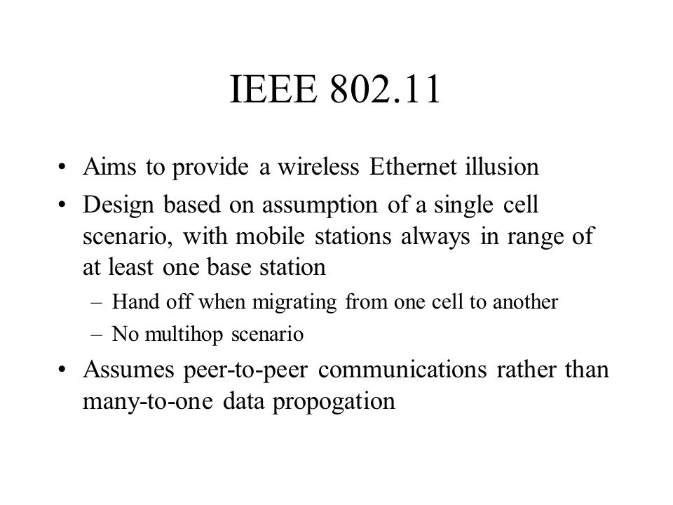 IEEE 802.11 Aims to provide a wireless Ethernet illusion Design based on assumption of a single cell scenario, with mobile stations always in range of