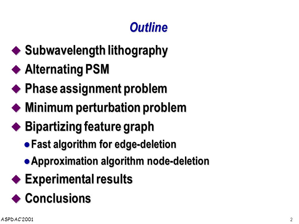 2 ASPDAC'2001 Outline  Subwavelength lithography  Alternating PSM  Phase assignment problem  Minimum perturbation problem  Bipartizing feature graph Fast algorithm for edge-deletion Fast algorithm for edge-deletion Approximation algorithm node-deletion Approximation algorithm node-deletion  Experimental results  Conclusions