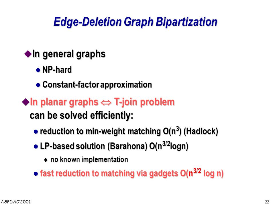 22 ASPDAC'2001 Edge-Deletion Graph Bipartization  In general graphs NP-hard NP-hard Constant-factor approximation Constant-factor approximation  In planar graphs  T-join problem can be solved efficiently: reduction to min-weight matching O(n 3 ) (Hadlock) reduction to min-weight matching O(n 3 ) (Hadlock) LP-based solution (Barahona) O(n 3/2 logn) LP-based solution (Barahona) O(n 3/2 logn) t no known implementation fast reduction to matching via gadgets O(n 3/2 log n) fast reduction to matching via gadgets O(n 3/2 log n)