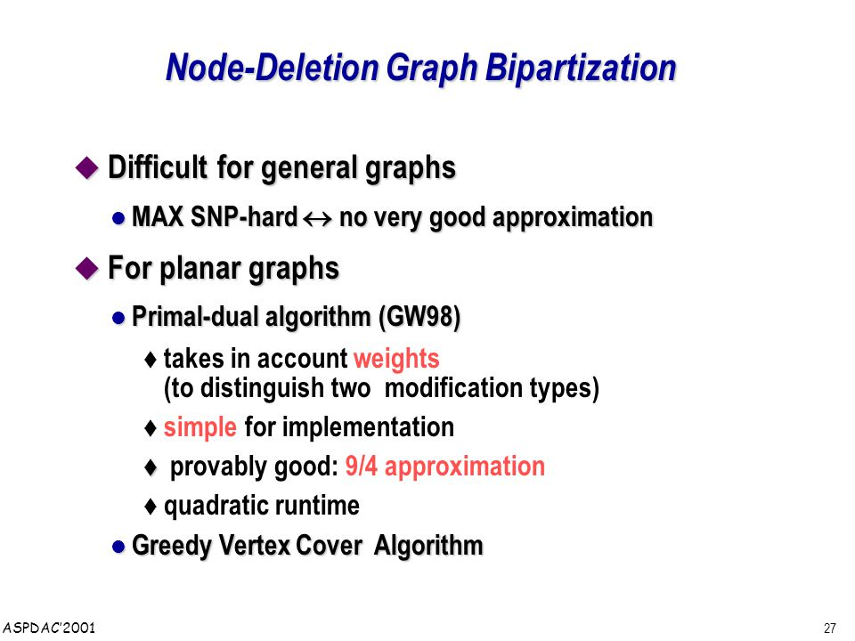 27 ASPDAC'2001 Node-Deletion Graph Bipartization  Difficult for general graphs MAX SNP-hard  no very good approximation MAX SNP-hard  no very good approximation  For planar graphs Primal-dual algorithm (GW98) Primal-dual algorithm (GW98) t takes in account weights (to distinguish two modification types) t simple for implementation t t provably good: 9/4 approximation t quadratic runtime Greedy Vertex Cover Algorithm Greedy Vertex Cover Algorithm