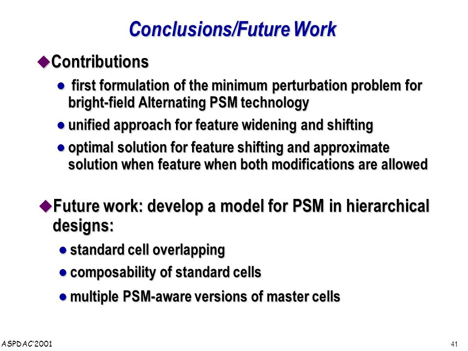 41 ASPDAC'2001 Conclusions/Future Work  Contributions first formulation of the minimum perturbation problem for bright-field Alternating PSM technology first formulation of the minimum perturbation problem for bright-field Alternating PSM technology unified approach for feature widening and shifting unified approach for feature widening and shifting optimal solution for feature shifting and approximate solution when feature when both modifications are allowed optimal solution for feature shifting and approximate solution when feature when both modifications are allowed  Future work: develop a model for PSM in hierarchical designs: standard cell overlapping standard cell overlapping composability of standard cells composability of standard cells multiple PSM-aware versions of master cells multiple PSM-aware versions of master cells