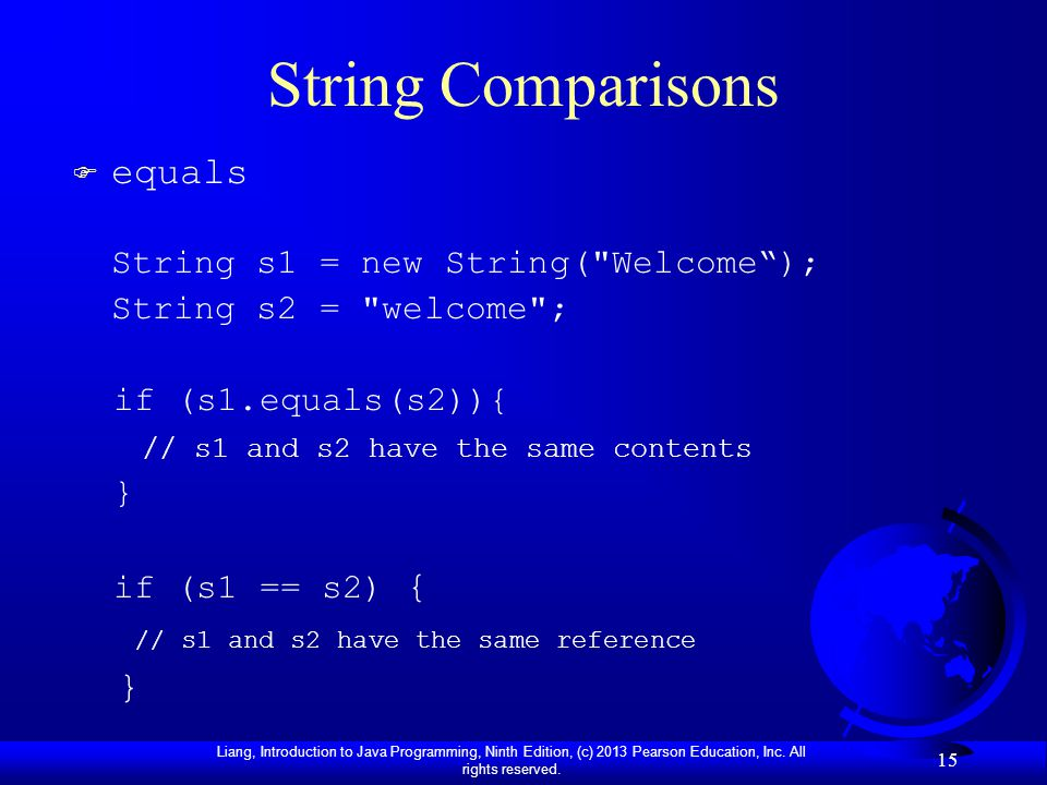 Liang, Introduction to Java Programming, Ninth Edition, (c) 2013 Pearson Education, Inc. All rights reserved. 15 String Comparisons F equals String s1