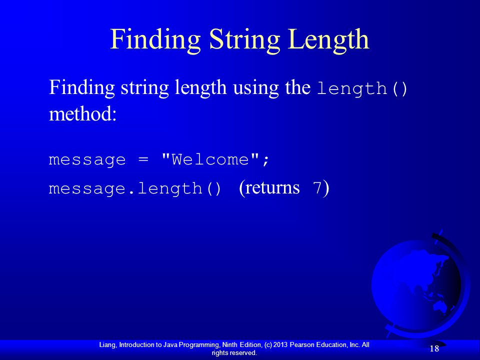 Liang, Introduction to Java Programming, Ninth Edition, (c) 2013 Pearson Education, Inc. All rights reserved. 18 Finding String Length Finding string