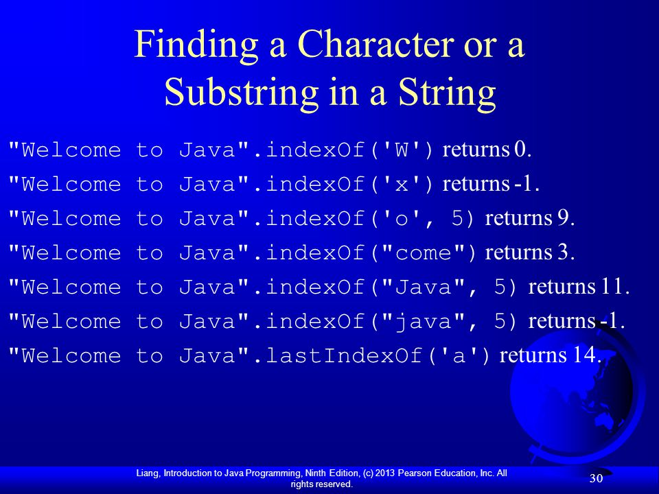 Liang, Introduction to Java Programming, Ninth Edition, (c) 2013 Pearson Education, Inc. All rights reserved. 30 Finding a Character or a Substring in