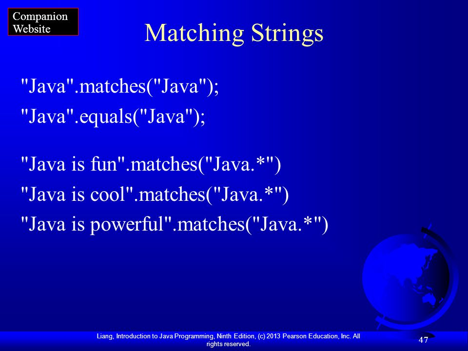 Liang, Introduction to Java Programming, Ninth Edition, (c) 2013 Pearson Education, Inc. All rights reserved. 47 Matching Strings