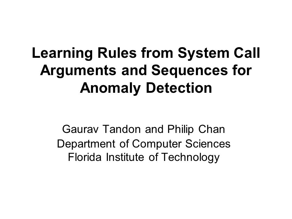Learning Rules from System Call Arguments and Sequences for Anomaly Detection Gaurav Tandon and Philip Chan Department of Computer Sciences Florida Institute of Technology