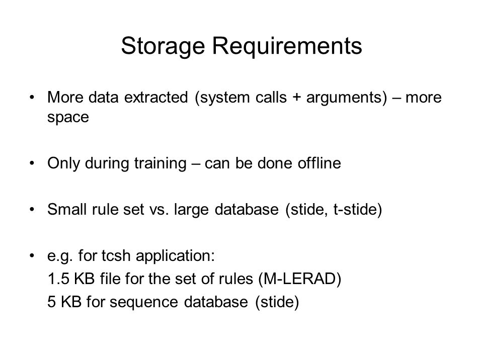 Storage Requirements More data extracted (system calls + arguments) – more space Only during training – can be done offline Small rule set vs.