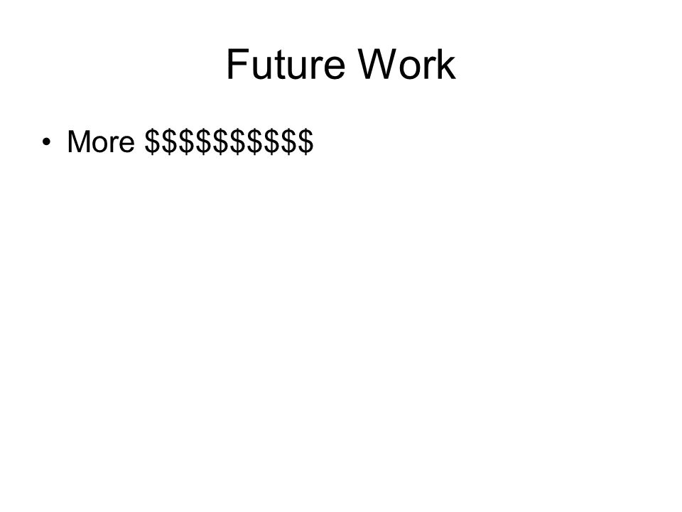 Future Work More $$$$$$$$$$