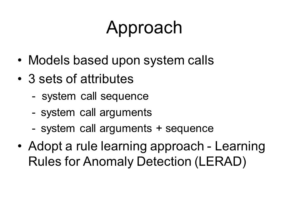 Learning Rules for Anomaly Detection (LERAD) [Mahoney and Chan, 2003] A, B, and X are attributes a, b, x1, x2 are values to the corresponding attributes p - probability of observing a value not in the consequent r - cardinality of the set {x1, x2, …} in the consequent n - number of samples that satisfy the antecedent
