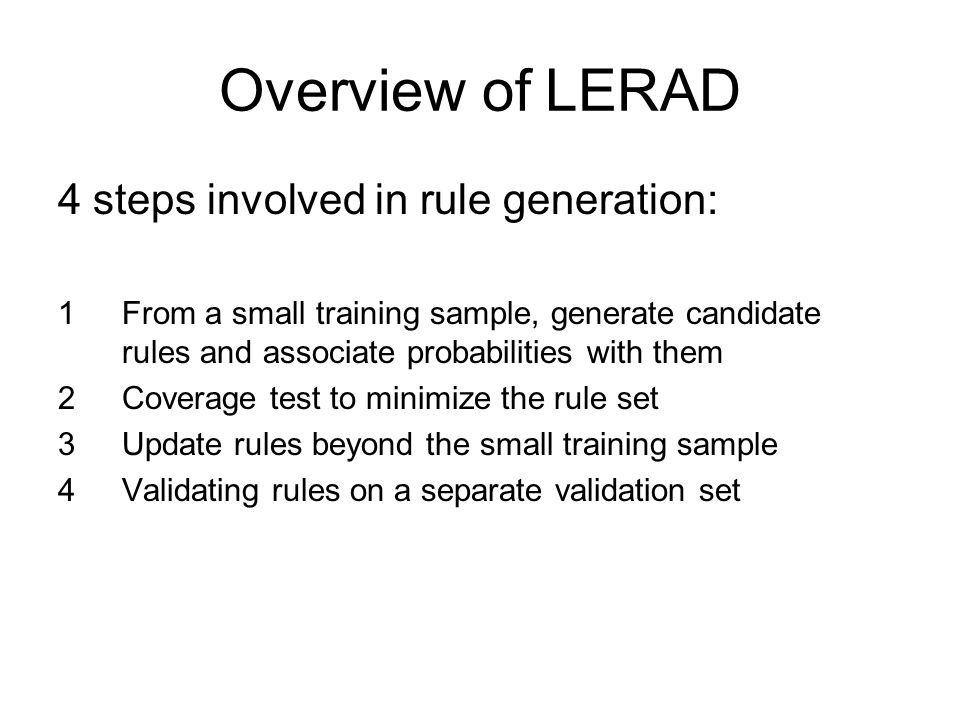 Overview of LERAD 4 steps involved in rule generation: 1From a small training sample, generate candidate rules and associate probabilities with them 2Coverage test to minimize the rule set 3Update rules beyond the small training sample 4Validating rules on a separate validation set