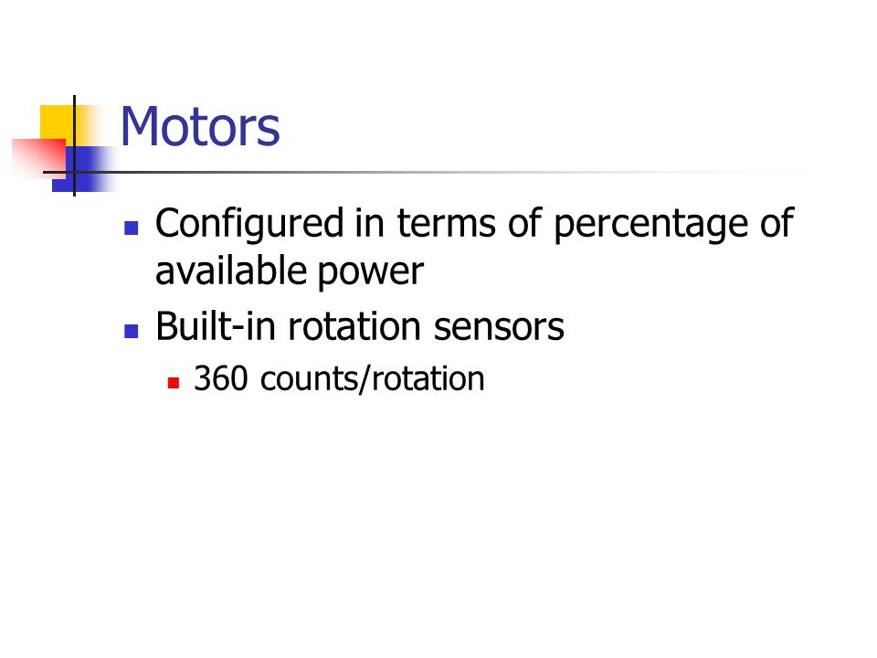 Motors Configured in terms of percentage of available power Built-in rotation sensors 360 counts/rotation
