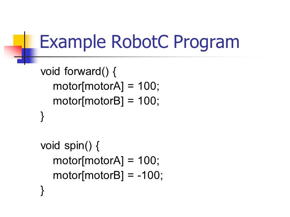 Example RobotC Program void forward() { motor[motorA] = 100; motor[motorB] = 100; } void spin() { motor[motorA] = 100; motor[motorB] = -100; }