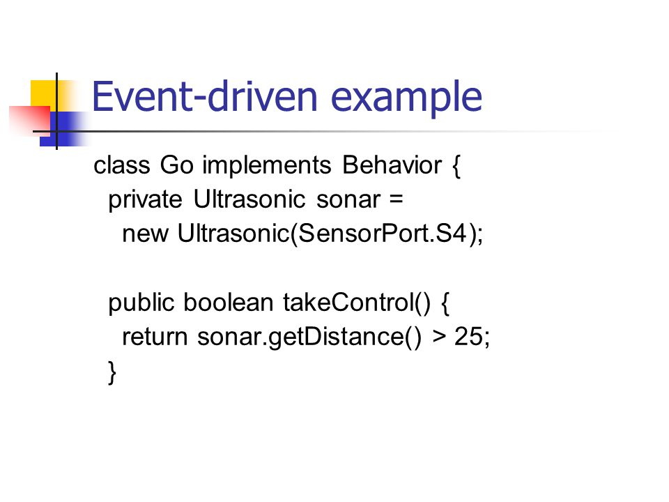 Event-driven example class Go implements Behavior { private Ultrasonic sonar = new Ultrasonic(SensorPort.S4); public boolean takeControl() { return sonar.getDistance() > 25; }