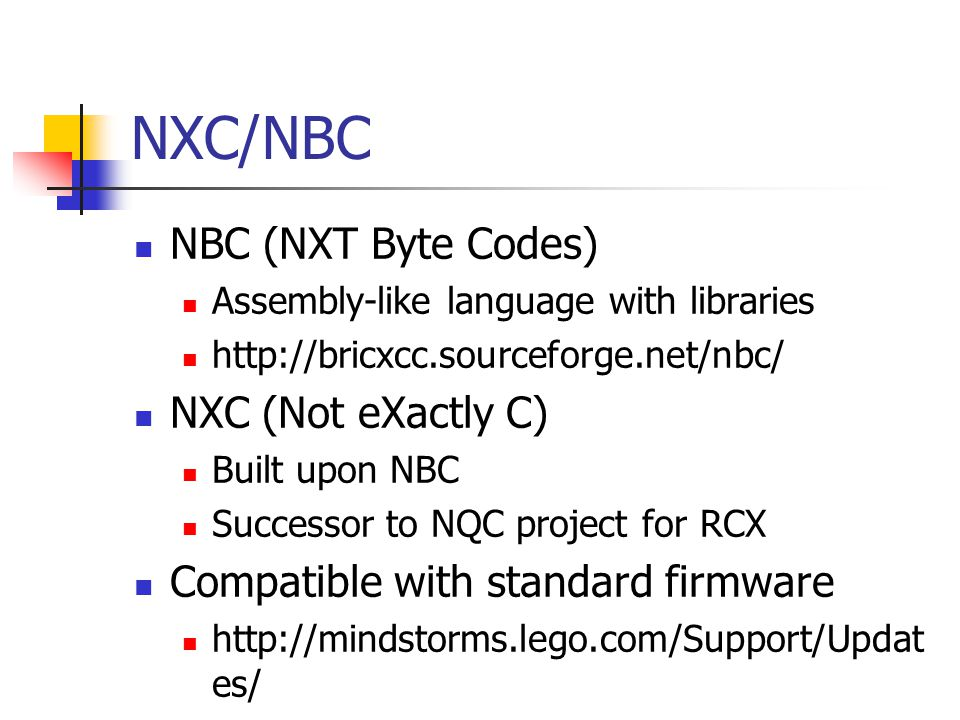 NXC/NBC NBC (NXT Byte Codes) Assembly-like language with libraries http://bricxcc.sourceforge.net/nbc/ NXC (Not eXactly C) Built upon NBC Successor to NQC project for RCX Compatible with standard firmware http://mindstorms.lego.com/Support/Updat es/