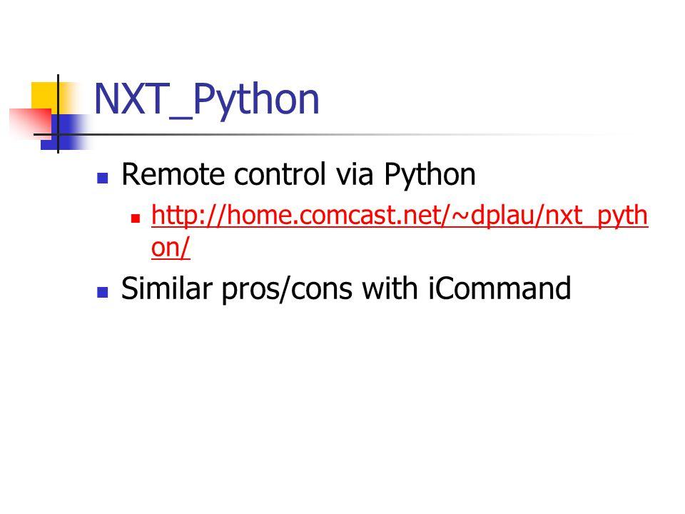 NXT_Python Remote control via Python http://home.comcast.net/~dplau/nxt_pyth on/ http://home.comcast.net/~dplau/nxt_pyth on/ Similar pros/cons with iCommand