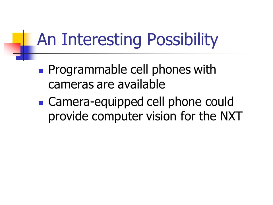 An Interesting Possibility Programmable cell phones with cameras are available Camera-equipped cell phone could provide computer vision for the NXT