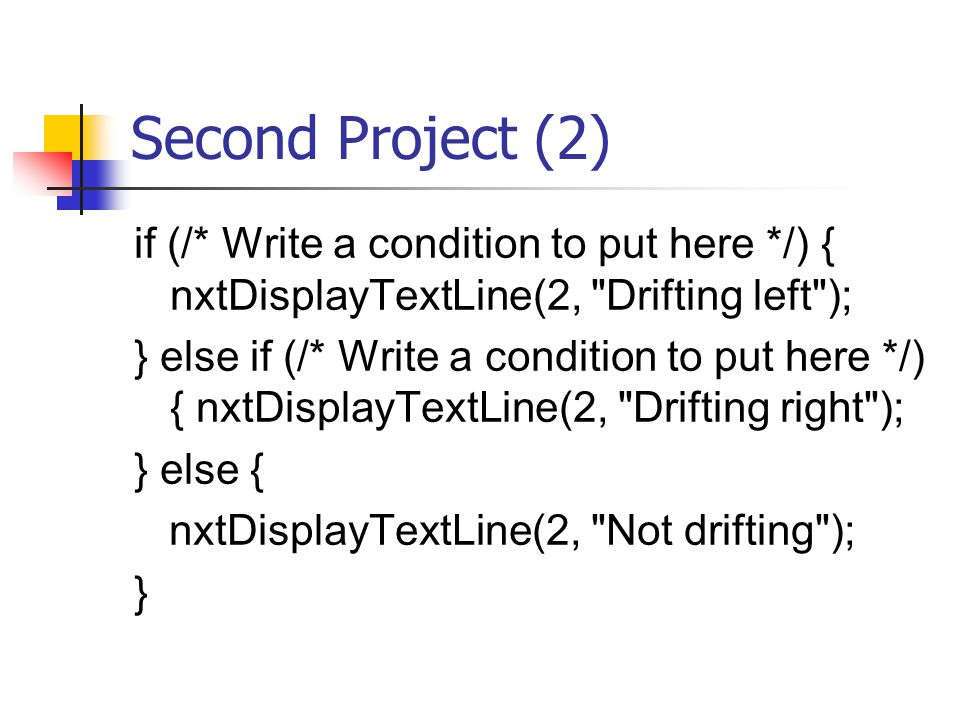 Second Project (2) if (/* Write a condition to put here */) { nxtDisplayTextLine(2, Drifting left ); } else if (/* Write a condition to put here */) { nxtDisplayTextLine(2, Drifting right ); } else { nxtDisplayTextLine(2, Not drifting ); }