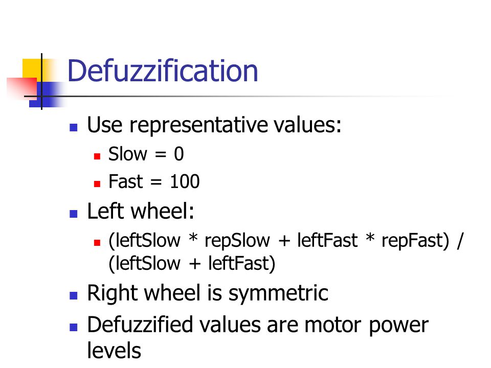 Defuzzification Use representative values: Slow = 0 Fast = 100 Left wheel: (leftSlow * repSlow + leftFast * repFast) / (leftSlow + leftFast) Right wheel is symmetric Defuzzified values are motor power levels