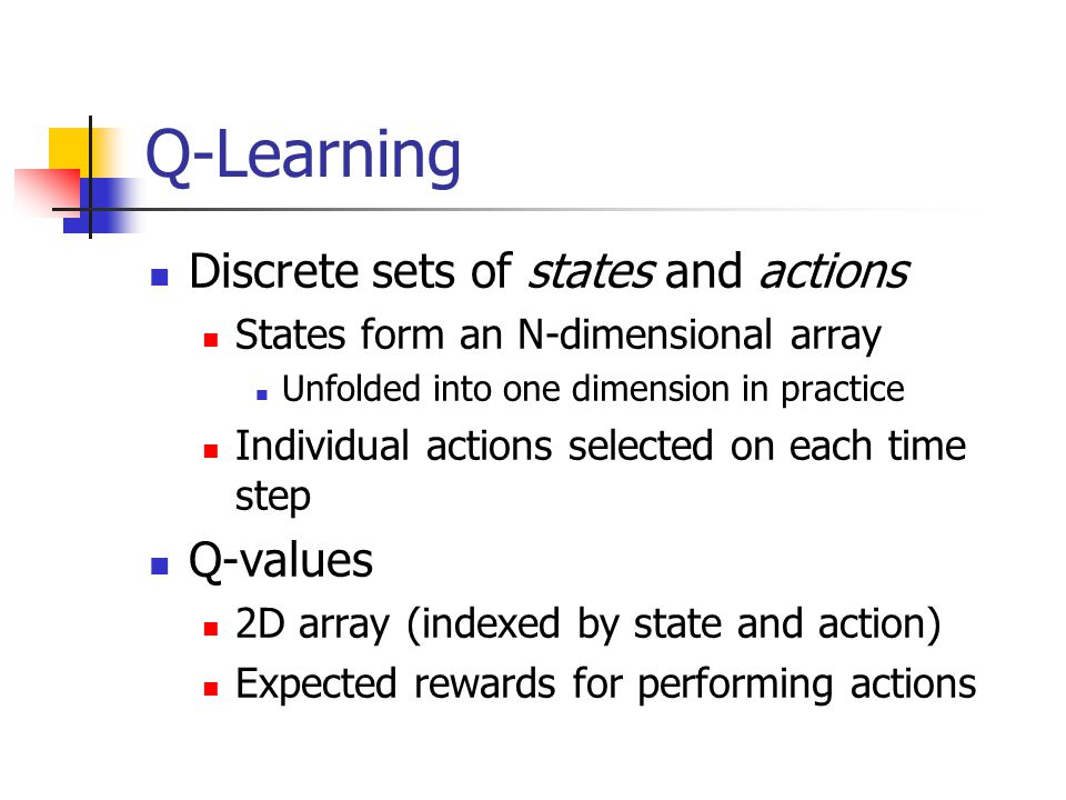 Q-Learning Discrete sets of states and actions States form an N-dimensional array Unfolded into one dimension in practice Individual actions selected on each time step Q-values 2D array (indexed by state and action) Expected rewards for performing actions