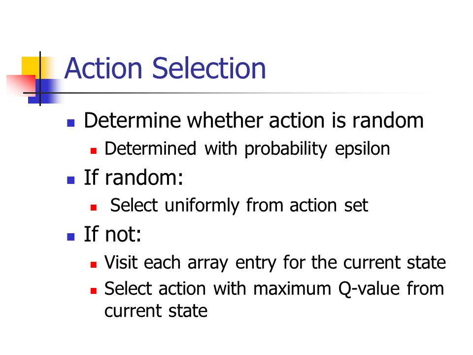 Action Selection Determine whether action is random Determined with probability epsilon If random: Select uniformly from action set If not: Visit each array entry for the current state Select action with maximum Q-value from current state