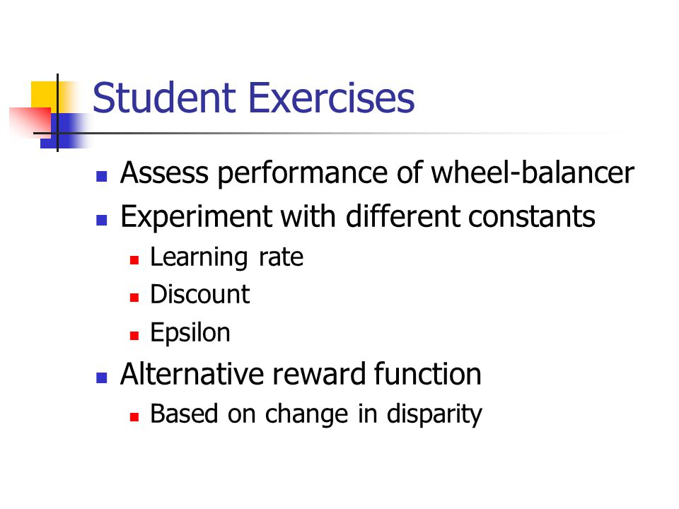 Student Exercises Assess performance of wheel-balancer Experiment with different constants Learning rate Discount Epsilon Alternative reward function Based on change in disparity
