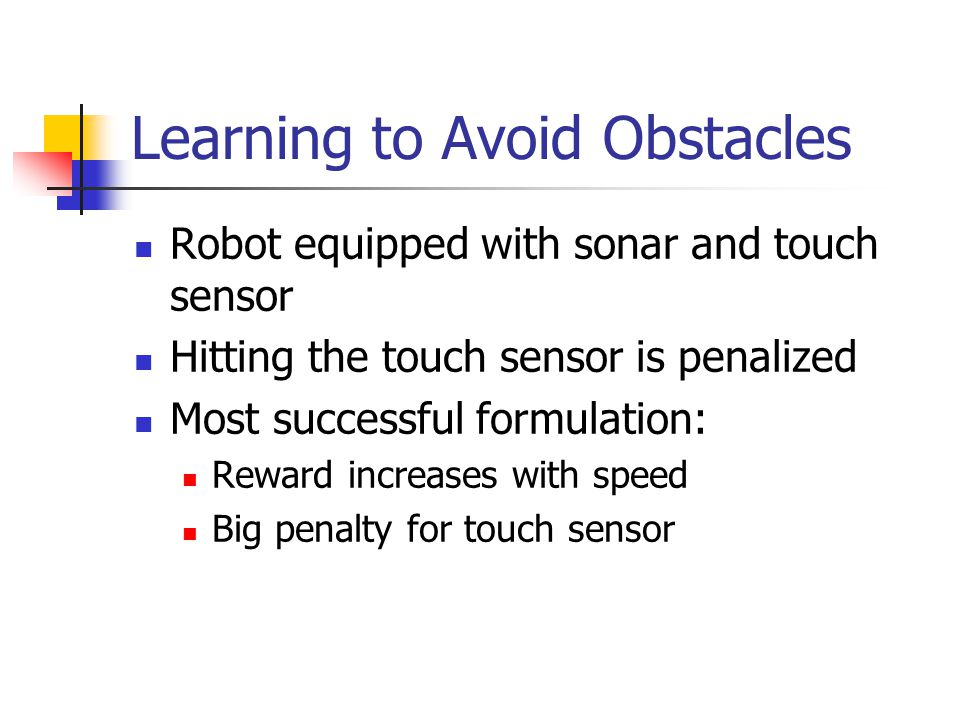 Learning to Avoid Obstacles Robot equipped with sonar and touch sensor Hitting the touch sensor is penalized Most successful formulation: Reward increases with speed Big penalty for touch sensor