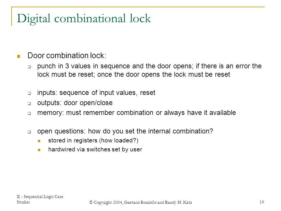 X - Sequential Logic Case Studies © Copyright 2004, Gaetano Borriello and Randy H. Katz 19 Digital combinational lock Door combination lock:  punch i