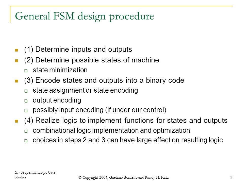 X - Sequential Logic Case Studies © Copyright 2004, Gaetano Borriello and Randy H. Katz 2 General FSM design procedure (1) Determine inputs and output