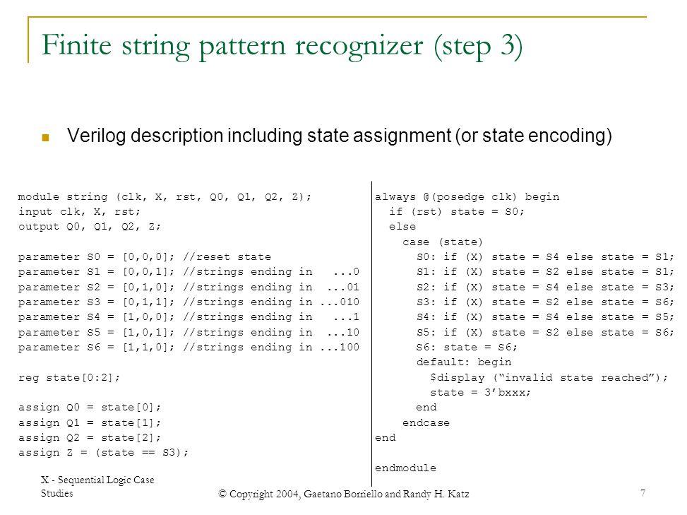 X - Sequential Logic Case Studies © Copyright 2004, Gaetano Borriello and Randy H. Katz 7 module string (clk, X, rst, Q0, Q1, Q2, Z); input clk, X, rs
