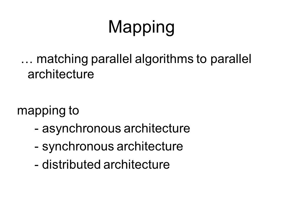 Mapping … matching parallel algorithms to parallel architecture mapping to - asynchronous architecture - synchronous architecture - distributed archit