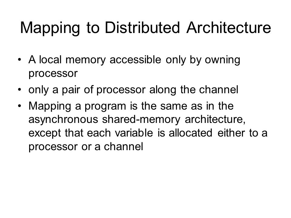 Mapping to Distributed Architecture A local memory accessible only by owning processor only a pair of processor along the channel Mapping a program is the same as in the asynchronous shared-memory architecture, except that each variable is allocated either to a processor or a channel