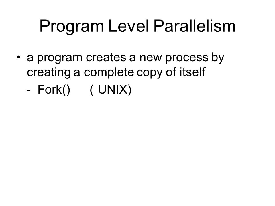 Program Level Parallelism a program creates a new process by creating a complete copy of itself - Fork() ( UNIX)