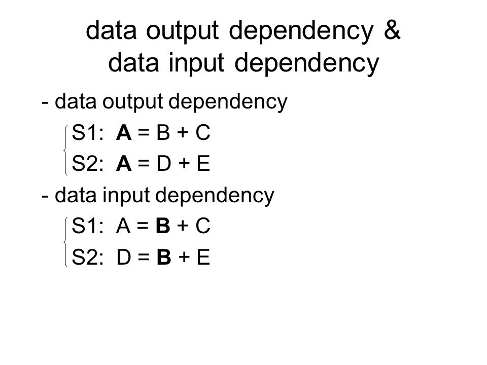 data output dependency & data input dependency - data output dependency S1: A = B + C S2: A = D + E - data input dependency S1: A = B + C S2: D = B + E