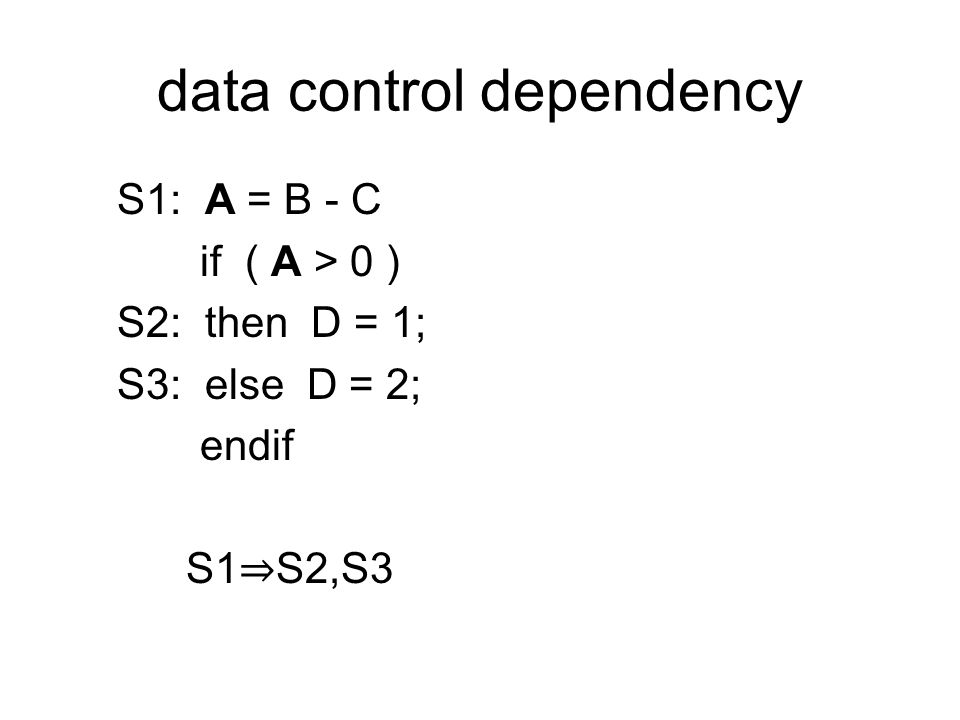 data control dependency S1: A = B - C if ( A > 0 ) S2: then D = 1; S3: else D = 2; endif S1 ⇒ S2,S3