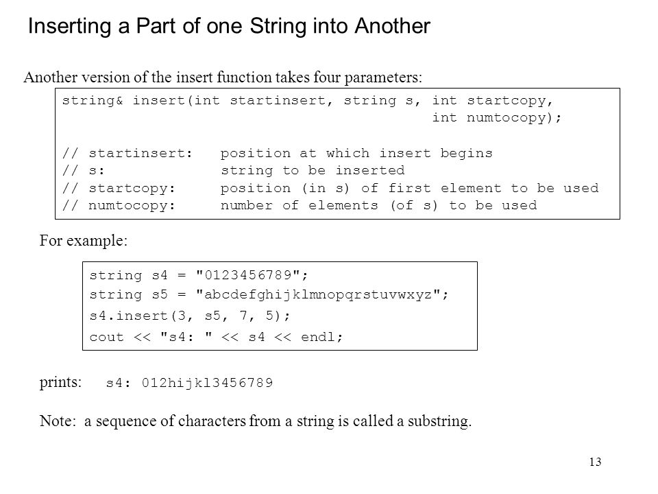 13 Inserting a Part of one String into Another Another version of the insert function takes four parameters: string& insert(int startinsert, string s, int startcopy, int numtocopy); // startinsert: position at which insert begins // s: string to be inserted // startcopy: position (in s) of first element to be used // numtocopy: number of elements (of s) to be used prints: s4: 012hijkl3456789 Note: a sequence of characters from a string is called a substring.