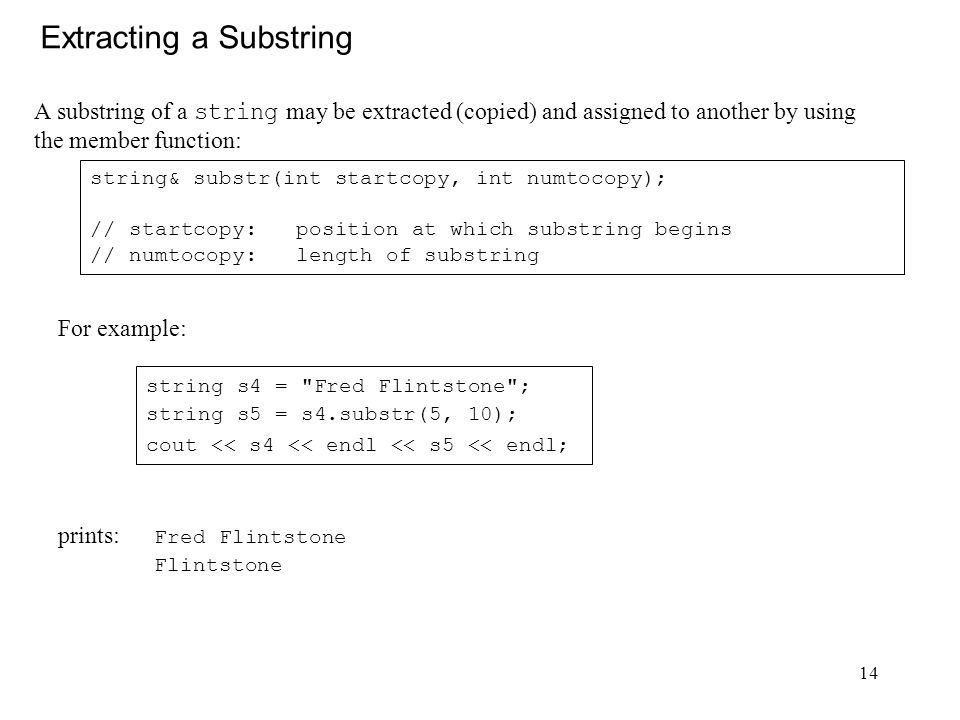 14 Extracting a Substring A substring of a string may be extracted (copied) and assigned to another by using the member function: string& substr(int startcopy, int numtocopy); // startcopy: position at which substring begins // numtocopy: length of substring prints: Fred Flintstone Flintstone For example: string s4 = Fred Flintstone ; string s5 = s4.substr(5, 10); cout << s4 << endl << s5 << endl;