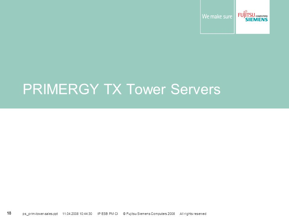ps_prim-tower-sales.ppt 11.04.2008 10:44:30 IP ESB PM CI © Fujitsu Siemens Computers 2008 All rights reserved 18 PRIMERGY TX Tower Servers