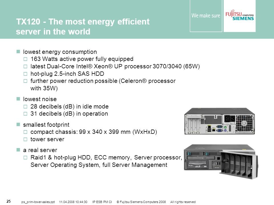 ps_prim-tower-sales.ppt 11.04.2008 10:44:30 IP ESB PM CI © Fujitsu Siemens Computers 2008 All rights reserved 25 TX120 - The most energy efficient server in the world lowest energy consumption  163 Watts active power fully equipped  latest Dual-Core Intel® Xeon® UP processor 3070/3040 (65W)  hot-plug 2.5-inch SAS HDD  further power reduction possible (Celeron® processor with 35W) lowest noise  28 decibels (dB) in idle mode  31 decibels (dB) in operation smallest footprint  compact chassis: 99 x 340 x 399 mm (WxHxD)  tower server a real server  Raid1 & hot-plug HDD, ECC memory, Server processor, Server Operating System, full Server Management