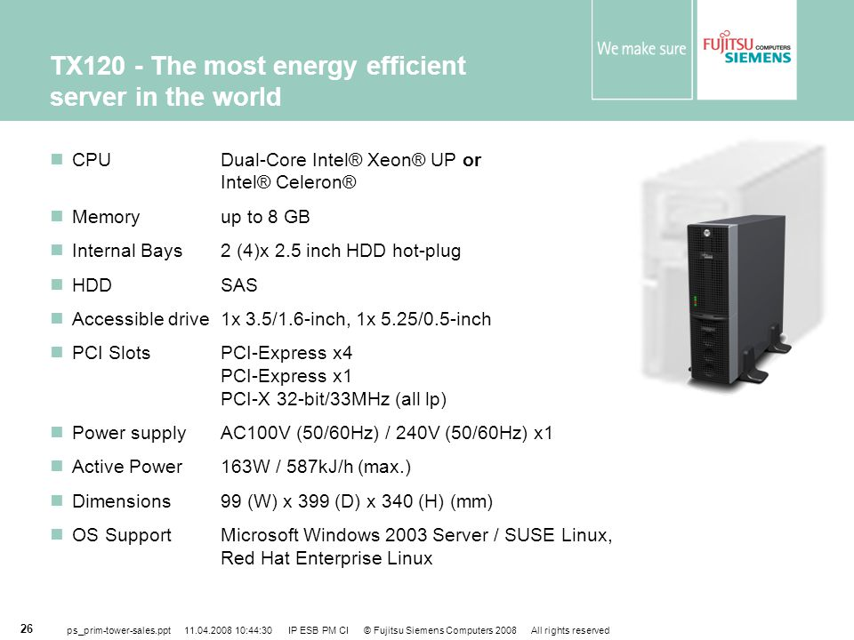 ps_prim-tower-sales.ppt 11.04.2008 10:44:30 IP ESB PM CI © Fujitsu Siemens Computers 2008 All rights reserved 26 TX120 - The most energy efficient server in the world CPUDual-Core Intel® Xeon® UP or Intel® Celeron® Memoryup to 8 GB Internal Bays2 (4)x 2.5 inch HDD hot-plug HDD SAS Accessible drive1x 3.5/1.6-inch, 1x 5.25/0.5-inch PCI Slots PCI-Express x4 PCI-Express x1 PCI-X 32-bit/33MHz (all lp) Power supply AC100V (50/60Hz) / 240V (50/60Hz) x1 Active Power163W / 587kJ/h (max.) Dimensions 99 (W) x 399 (D) x 340 (H) (mm) OS Support Microsoft Windows 2003 Server / SUSE Linux, Red Hat Enterprise Linux