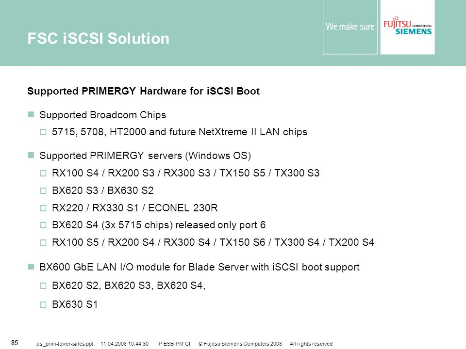 ps_prim-tower-sales.ppt 11.04.2008 10:44:30 IP ESB PM CI © Fujitsu Siemens Computers 2008 All rights reserved 85 FSC iSCSI Solution Supported PRIMERGY Hardware for iSCSI Boot Supported Broadcom Chips  5715, 5708, HT2000 and future NetXtreme II LAN chips Supported PRIMERGY servers (Windows OS)  RX100 S4 / RX200 S3 / RX300 S3 / TX150 S5 / TX300 S3  BX620 S3 / BX630 S2  RX220 / RX330 S1 / ECONEL 230R  BX620 S4 (3x 5715 chips) released only port 6  RX100 S5 / RX200 S4 / RX300 S4 / TX150 S6 / TX300 S4 / TX200 S4 BX600 GbE LAN I/O module for Blade Server with iSCSI boot support  BX620 S2, BX620 S3, BX620 S4,  BX630 S1