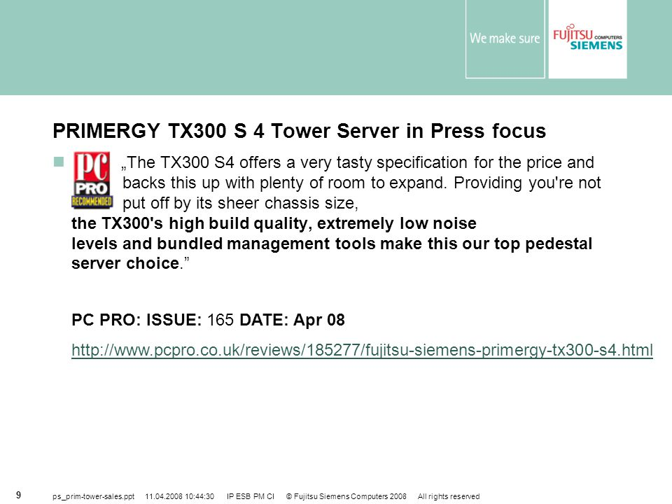 "ps_prim-tower-sales.ppt 11.04.2008 10:44:30 IP ESB PM CI © Fujitsu Siemens Computers 2008 All rights reserved 9 PRIMERGY TX300 S 4 Tower Server in Press focus ""The TX300 S4 offers a very tasty specification for the price and backs this up with plenty of room to expand."