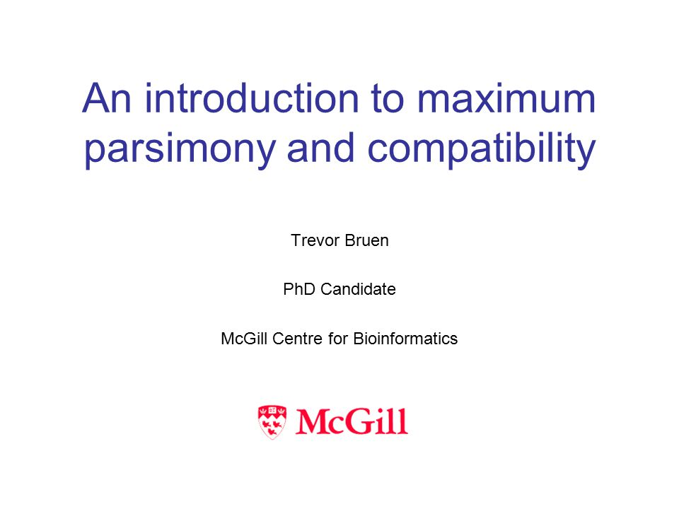 An introduction to maximum parsimony and compatibility Trevor Bruen PhD Candidate McGill Centre for Bioinformatics
